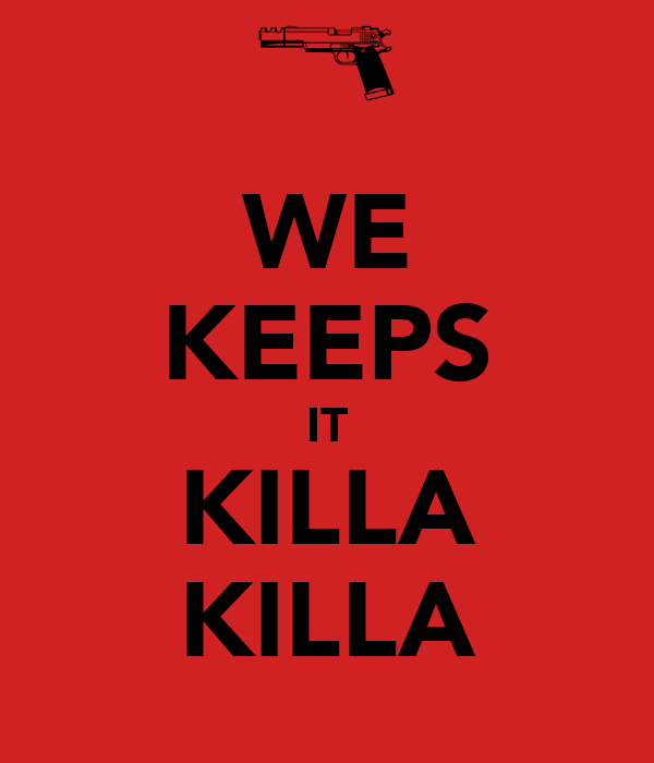 WE KEEPS IT KILLA KILLA