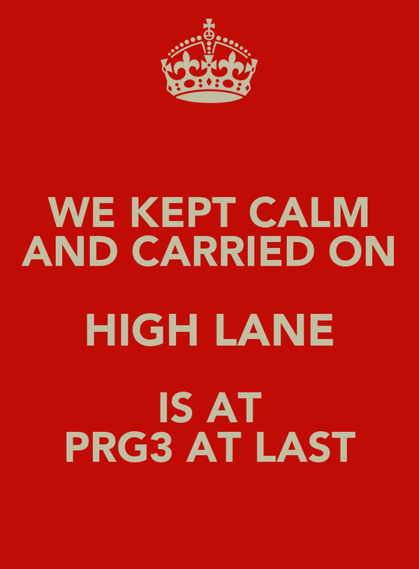 WE KEPT CALM AND CARRIED ON HIGH LANE IS AT PRG3 AT LAST