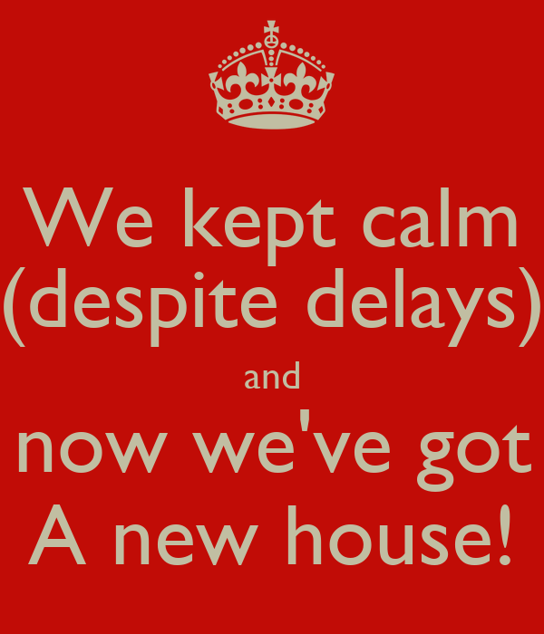 We kept calm (despite delays) and now we've got A new house!