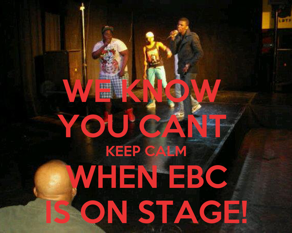 WE KNOW  YOU CANT  KEEP CALM WHEN EBC IS ON STAGE!