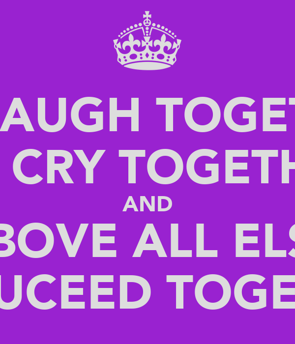 WE LAUGH TOGETHER WE CRY TOGETHER AND ABOVE ALL ELSE WE SUCEED TOGETHER