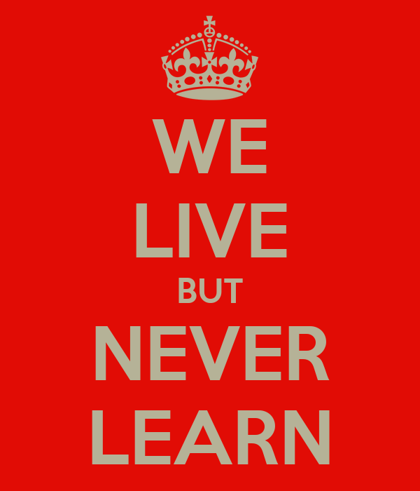 WE LIVE BUT NEVER LEARN