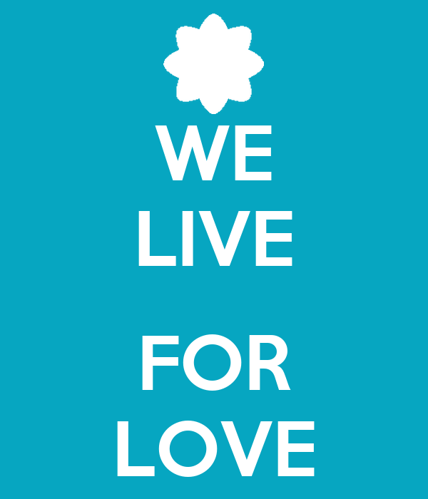 WE LIVE  FOR LOVE