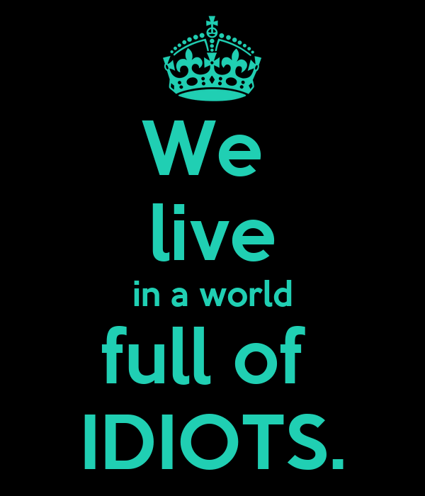 We  live in a world full of  IDIOTS.