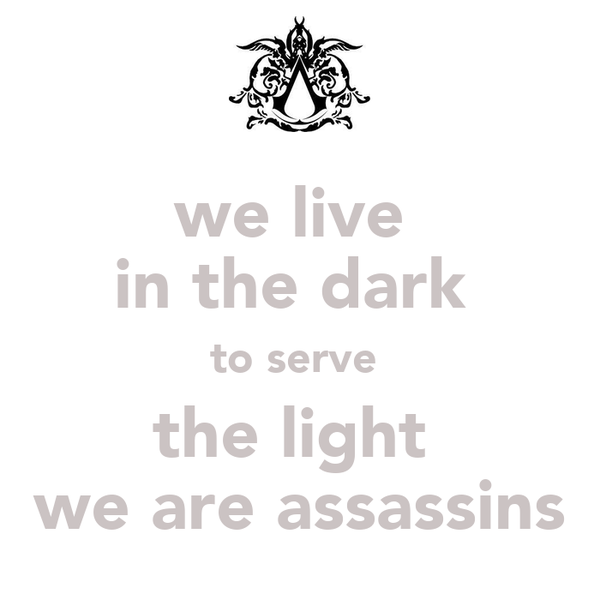 we live  in the dark  to serve  the light  we are assassins