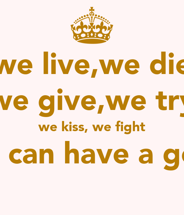 we live,we die we give,we try we kiss, we fight all so we can have a good time