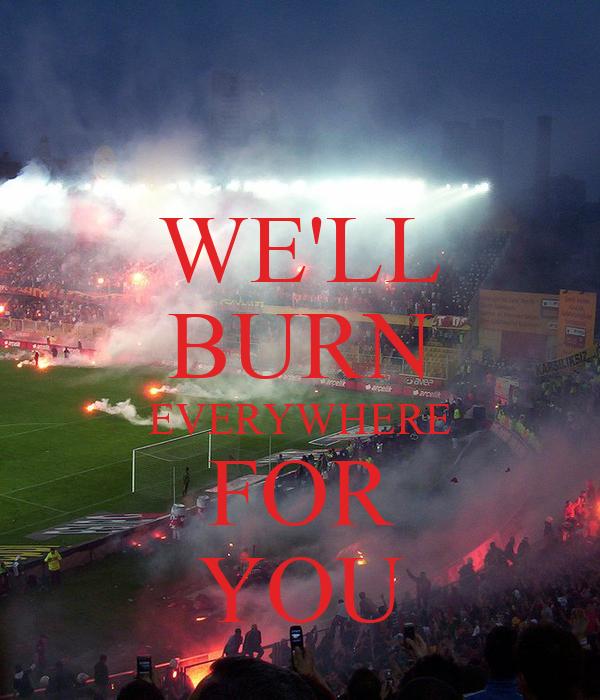 WE'LL BURN EVERYWHERE FOR YOU