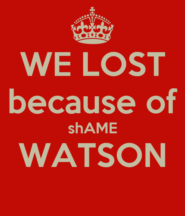 WE LOST because of shAME WATSON