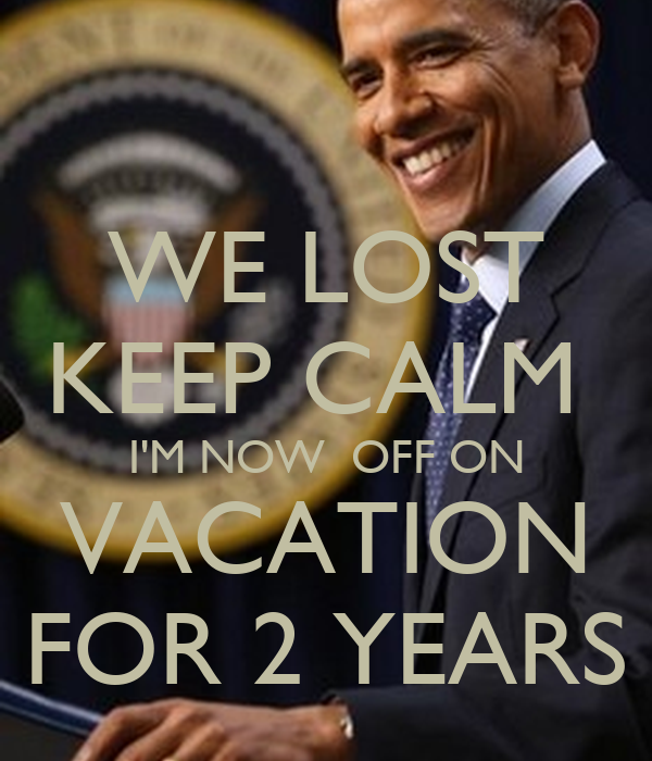 WE LOST KEEP CALM  I'M NOW  OFF ON VACATION FOR 2 YEARS