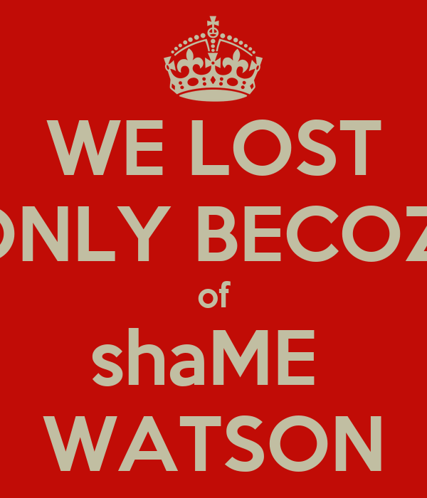WE LOST ONLY BECOZ  of shaME  WATSON