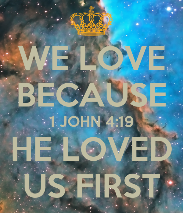 WE LOVE BECAUSE 1 JOHN 4:19 HE LOVED US FIRST