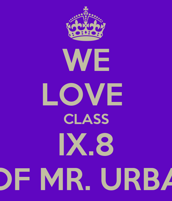 WE LOVE  CLASS IX.8 OF MR. URBA