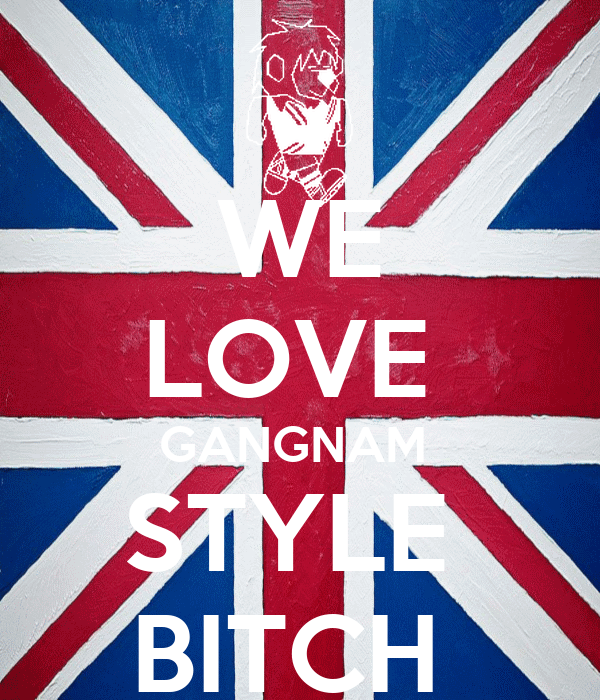 WE LOVE  GANGNAM  STYLE  BITCH