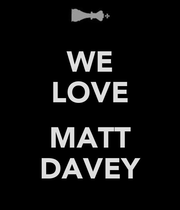 WE LOVE  MATT DAVEY