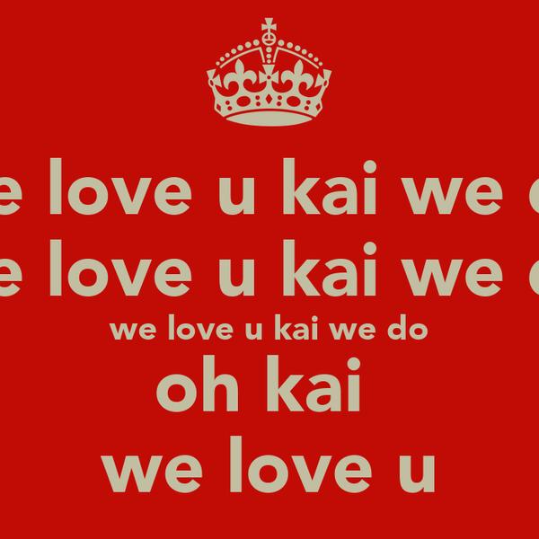 we love u kai we do we love u kai we do we love u kai we do oh kai  we love u
