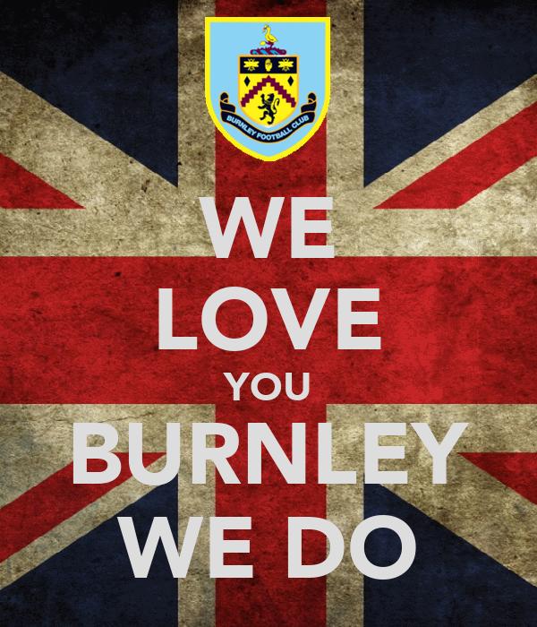 WE LOVE YOU BURNLEY WE DO