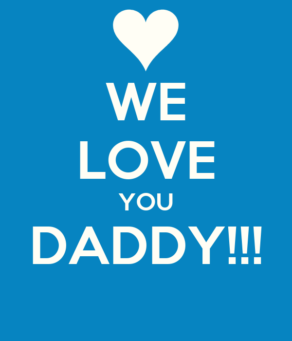 WE LOVE YOU DADDY!!!