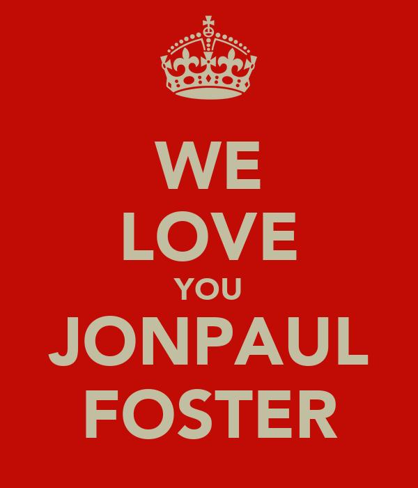 WE LOVE YOU JONPAUL FOSTER