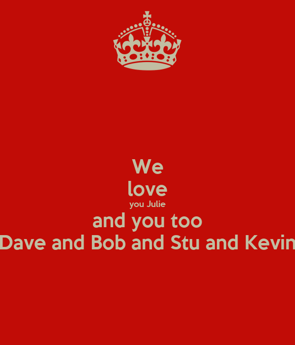 We love you Julie and you too Dave and Bob and Stu and Kevin