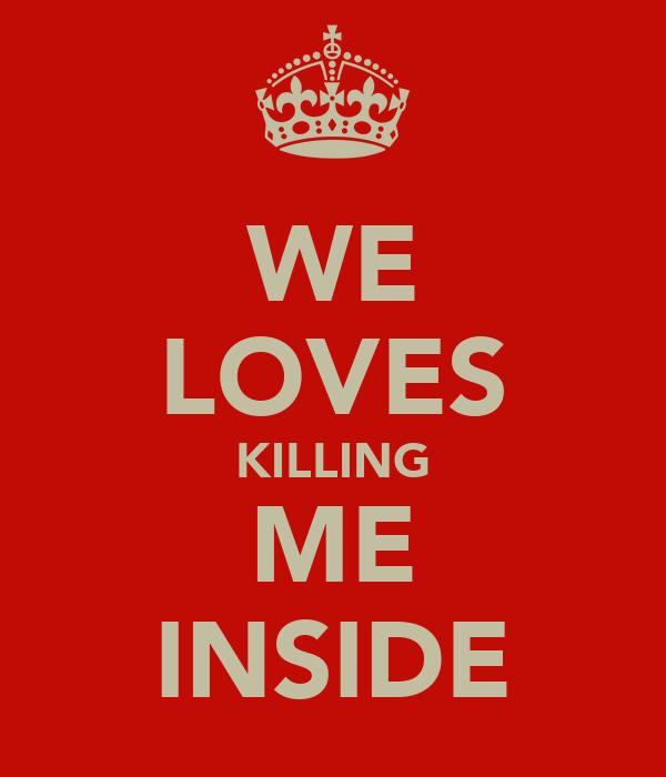 WE LOVES KILLING ME INSIDE