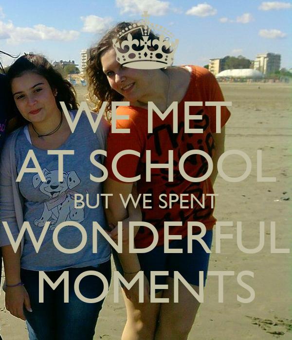WE MET AT SCHOOL BUT WE SPENT WONDERFUL MOMENTS