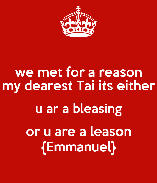 we met for a reason my dearest Tai its either u ar a bleasing or u are a leason {Emmanuel}