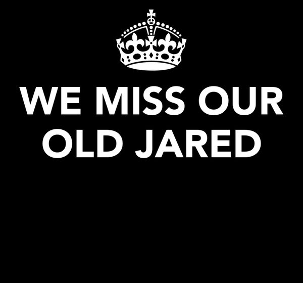 WE MISS OUR OLD JARED