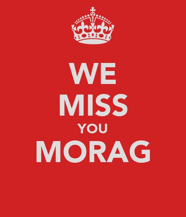 WE MISS YOU MORAG