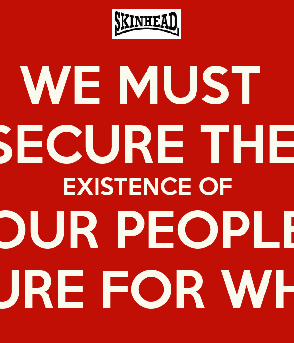 WE MUST  SECURE THE  EXISTENCE OF OUR PEOPLE & A FUTURE FOR WHITE KIDS