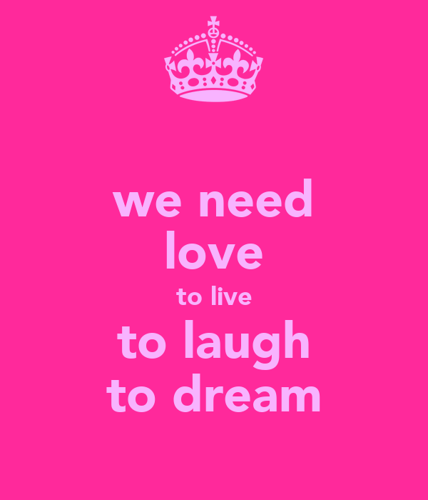 we need love to live to laugh to dream