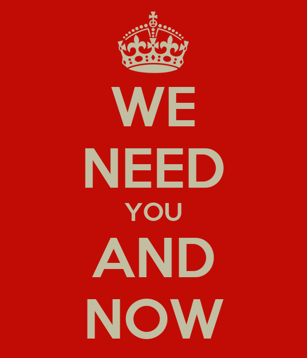 WE NEED YOU AND NOW