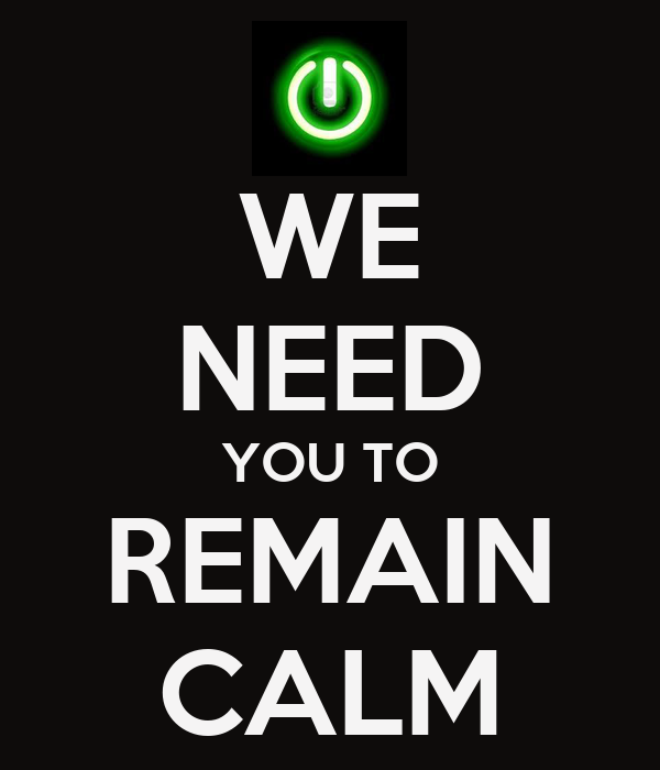 WE NEED YOU TO REMAIN CALM