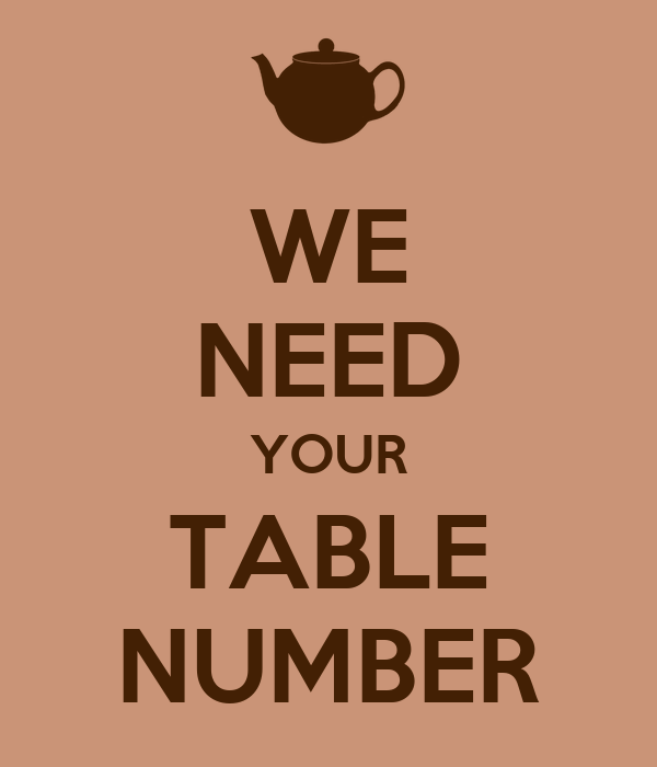 WE NEED YOUR TABLE NUMBER