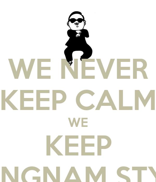 WE NEVER KEEP CALM WE KEEP GANGNAM STYLE
