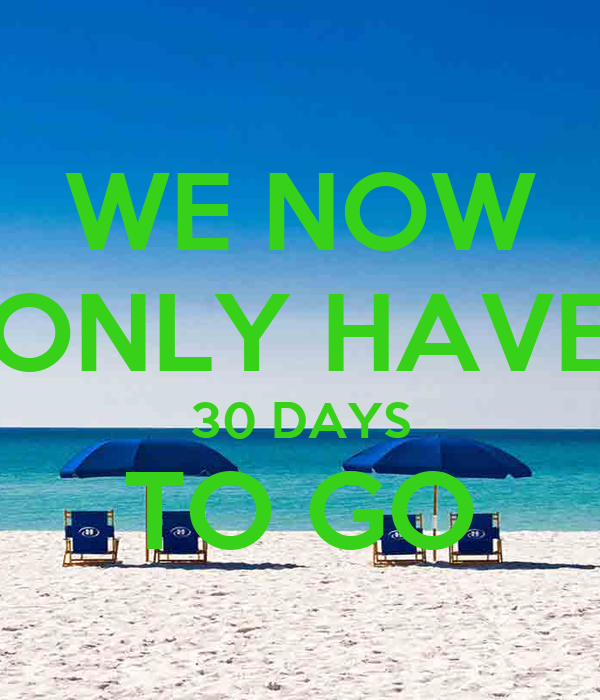WE NOW ONLY HAVE 30 DAYS TO GO