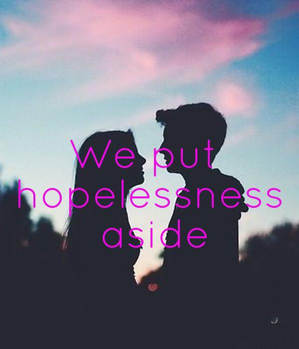 We put  hopelessness  aside