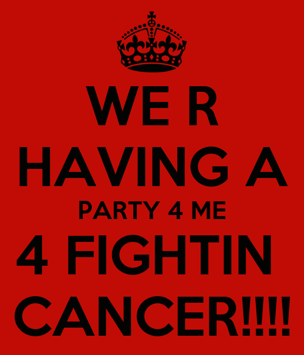WE R HAVING A PARTY 4 ME 4 FIGHTIN  CANCER!!!!