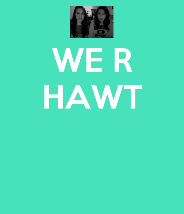 WE R HAWT
