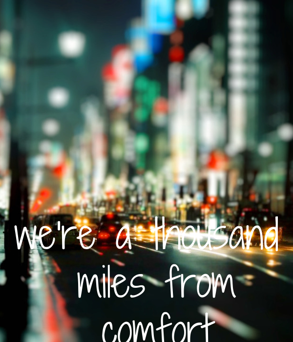 we're a thousand  miles from  comfort