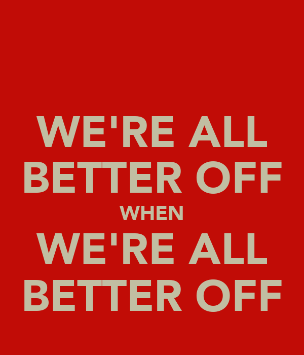 WE'RE ALL BETTER OFF WHEN WE'RE ALL BETTER OFF