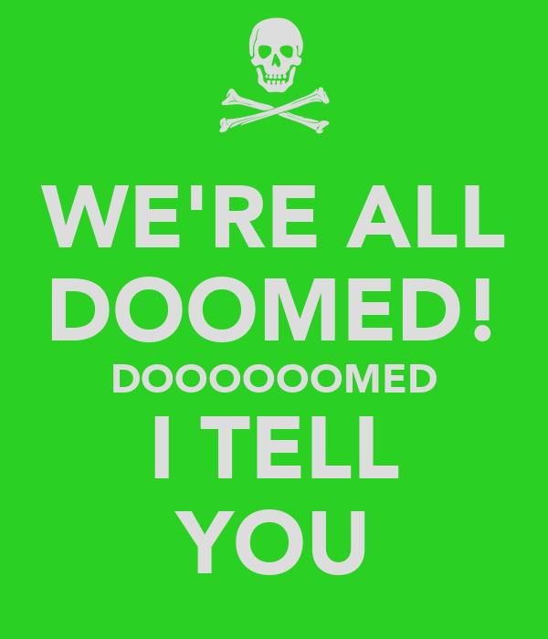 WE'RE ALL DOOMED! DOOOOOOMED I TELL YOU