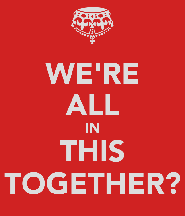 WE'RE ALL IN THIS TOGETHER?