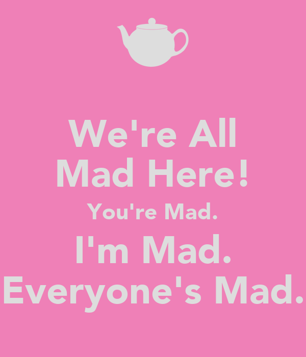 We're All Mad Here! You're Mad. I'm Mad. Everyone's Mad.