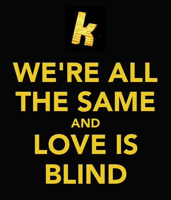 WE'RE ALL THE SAME AND LOVE IS BLIND