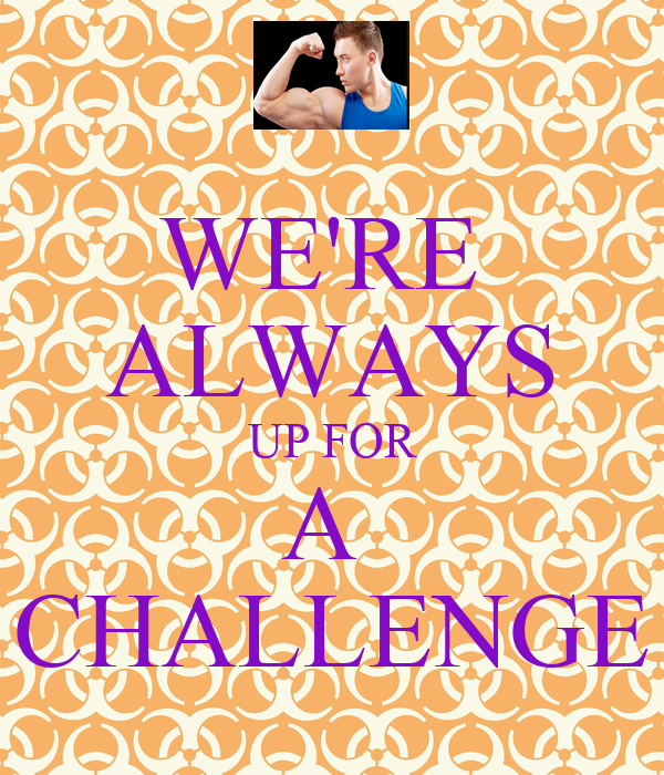WE'RE  ALWAYS UP FOR A  CHALLENGE