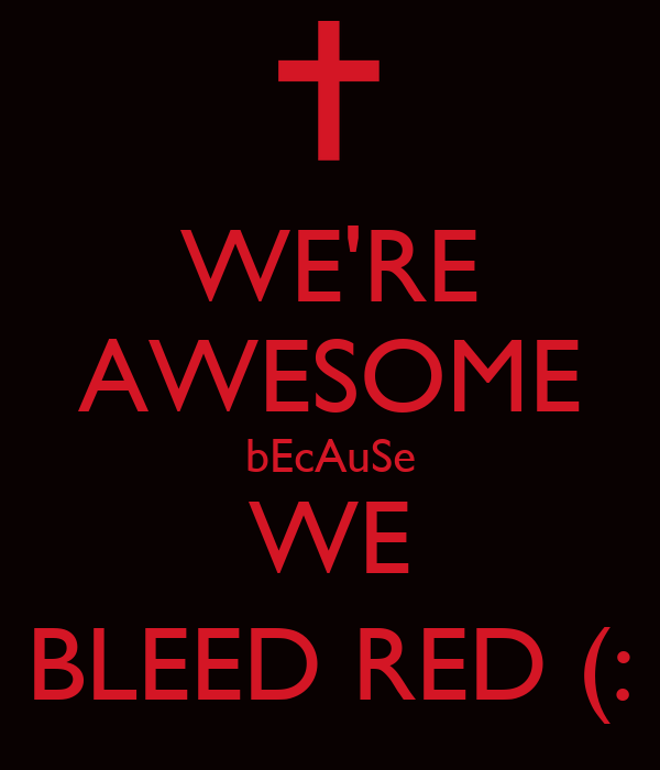 WE'RE AWESOME bEcAuSe WE BLEED RED (: