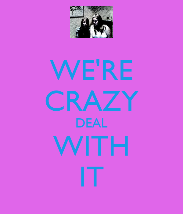 WE'RE CRAZY DEAL WITH IT