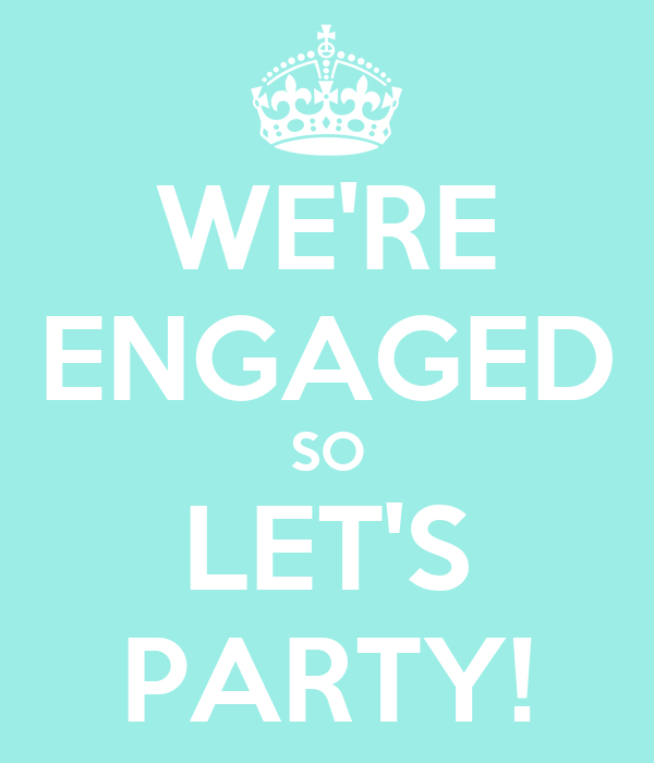 WE'RE ENGAGED SO LET'S PARTY!