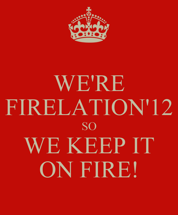 WE'RE FIRELATION'12 SO WE KEEP IT ON FIRE!