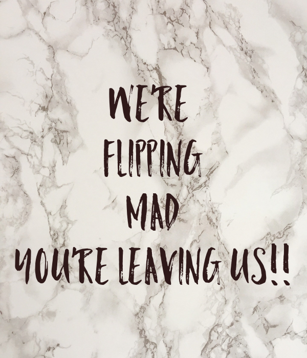 We're  FLIPPING MAD You're Leaving Us!!